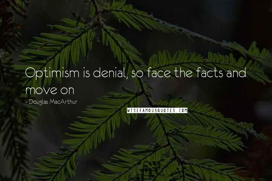 Douglas MacArthur quotes: Optimism is denial, so face the facts and move on