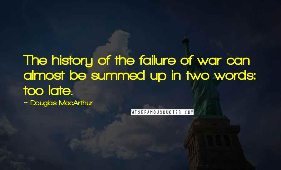Douglas MacArthur quotes: The history of the failure of war can almost be summed up in two words: too late.