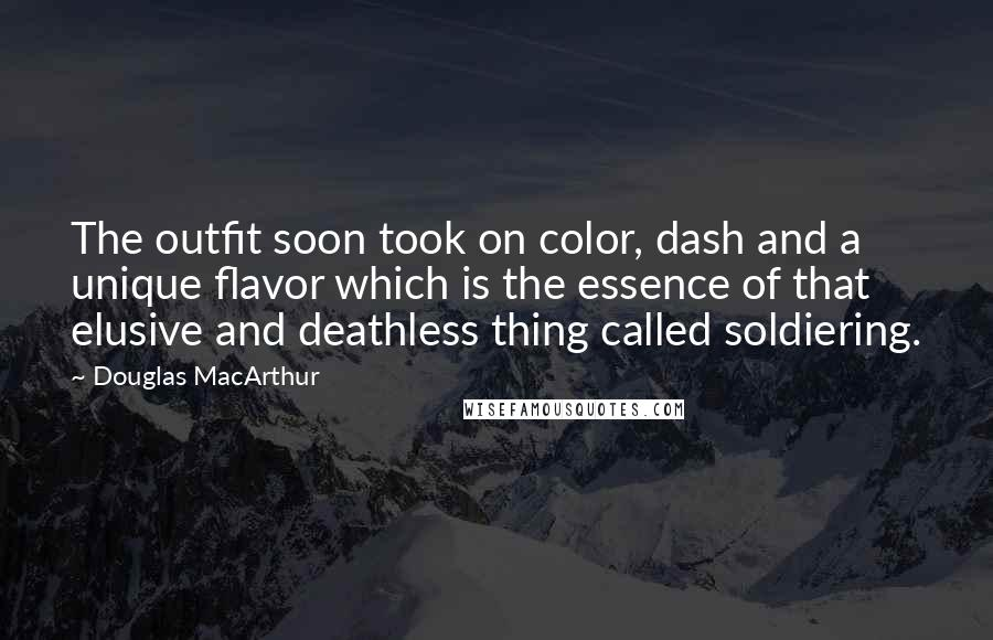 Douglas MacArthur quotes: The outfit soon took on color, dash and a unique flavor which is the essence of that elusive and deathless thing called soldiering.
