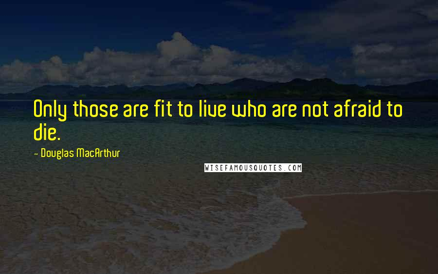 Douglas MacArthur quotes: Only those are fit to live who are not afraid to die.
