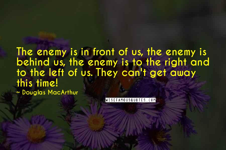 Douglas MacArthur quotes: The enemy is in front of us, the enemy is behind us, the enemy is to the right and to the left of us. They can't get away this time!
