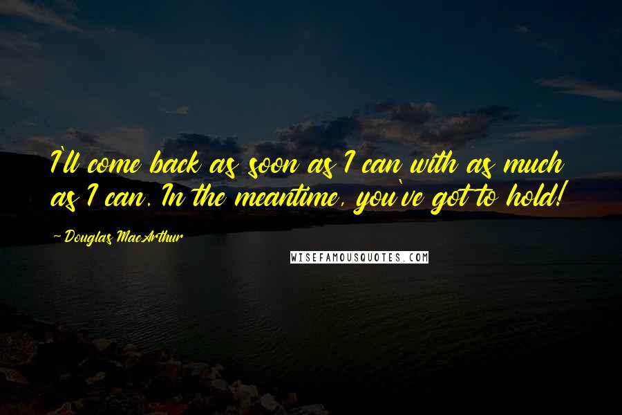 Douglas MacArthur quotes: I'll come back as soon as I can with as much as I can. In the meantime, you've got to hold!