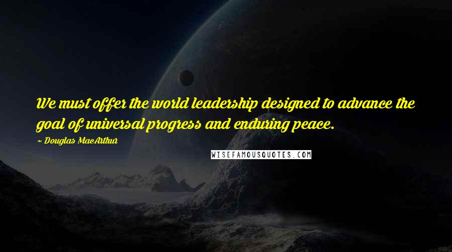Douglas MacArthur quotes: We must offer the world leadership designed to advance the goal of universal progress and enduring peace.