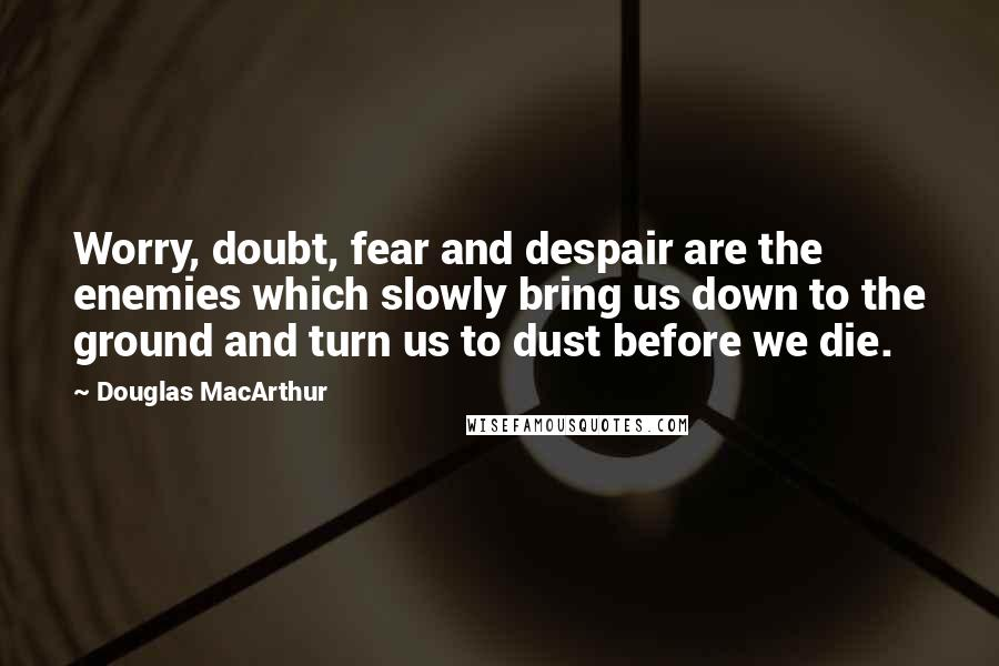 Douglas MacArthur quotes: Worry, doubt, fear and despair are the enemies which slowly bring us down to the ground and turn us to dust before we die.