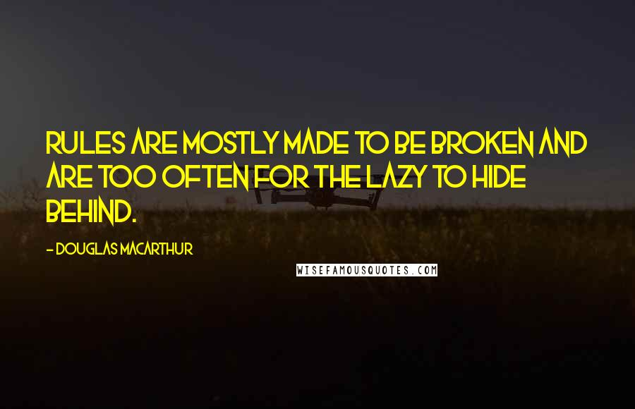 Douglas MacArthur quotes: Rules are mostly made to be broken and are too often for the lazy to hide behind.