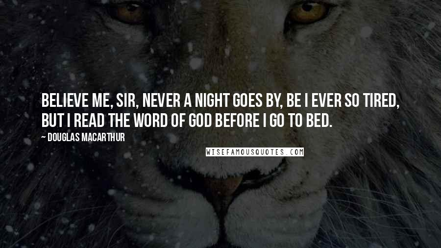 Douglas MacArthur quotes: Believe me, sir, never a night goes by, be I ever so tired, but I read the Word of God before I go to bed.