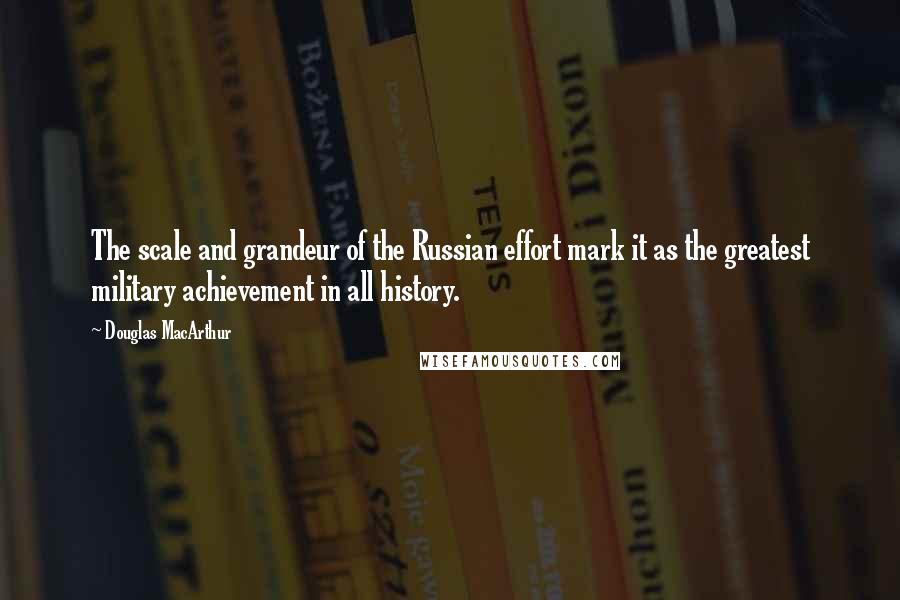Douglas MacArthur quotes: The scale and grandeur of the Russian effort mark it as the greatest military achievement in all history.
