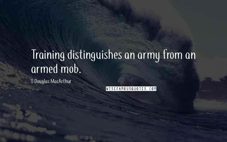 Douglas MacArthur quotes: Training distinguishes an army from an armed mob.