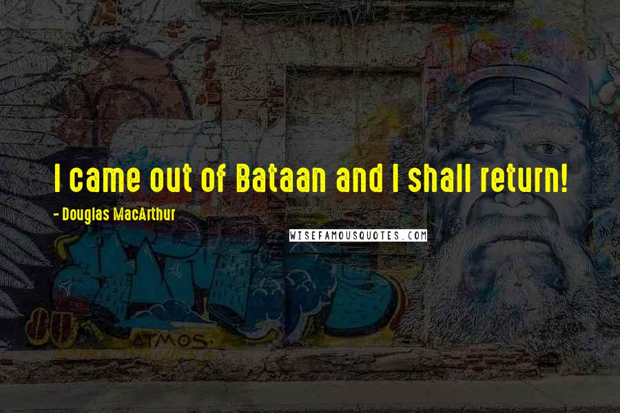 Douglas MacArthur quotes: I came out of Bataan and I shall return!