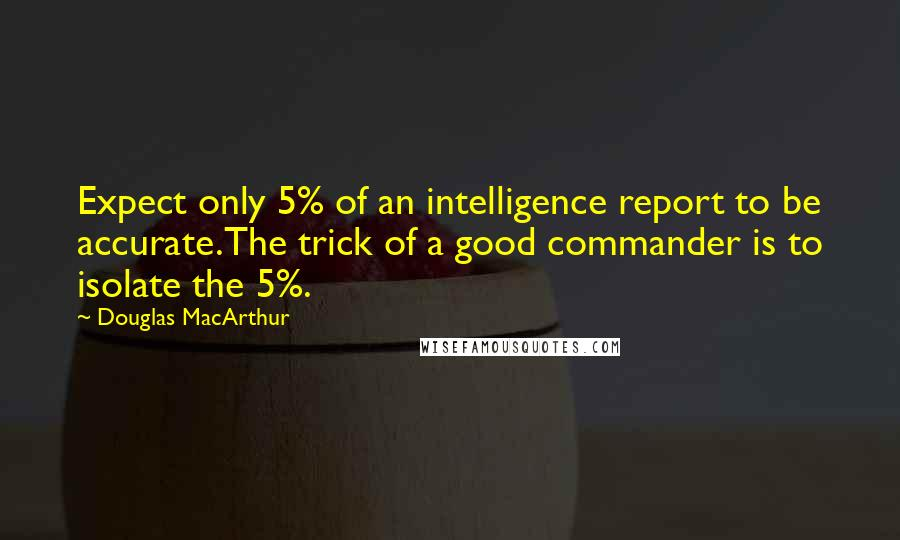 Douglas MacArthur quotes: Expect only 5% of an intelligence report to be accurate.The trick of a good commander is to isolate the 5%.