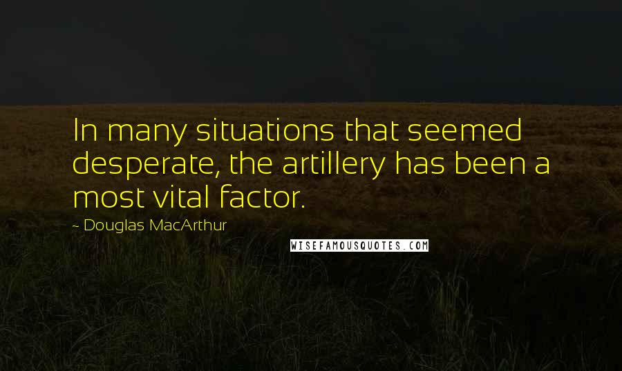 Douglas MacArthur quotes: In many situations that seemed desperate, the artillery has been a most vital factor.