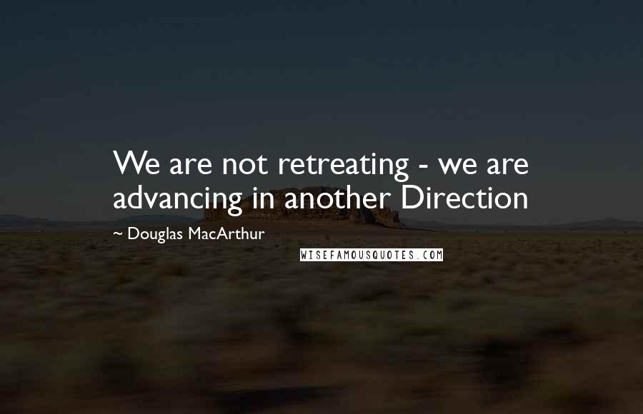 Douglas MacArthur quotes: We are not retreating - we are advancing in another Direction