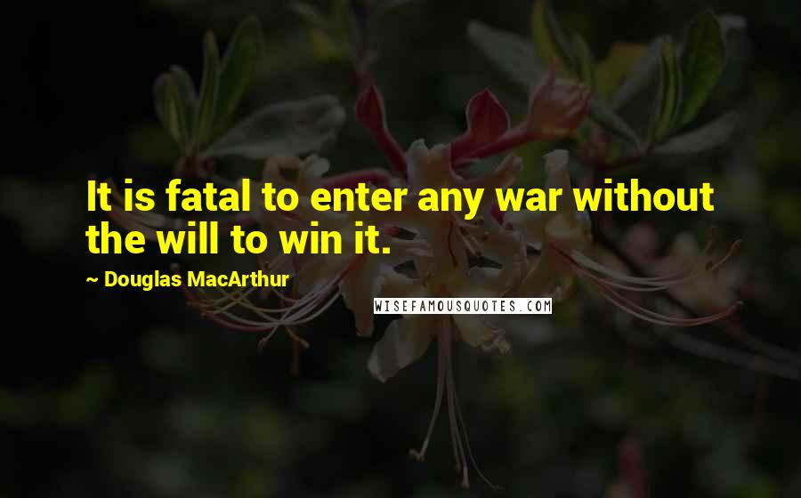 Douglas MacArthur quotes: It is fatal to enter any war without the will to win it.