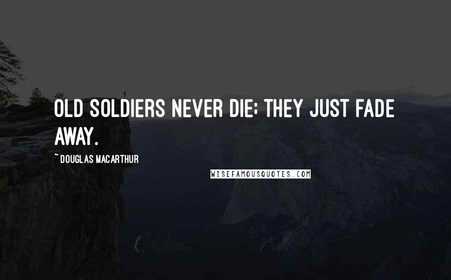 Douglas MacArthur quotes: Old soldiers never die; they just fade away.