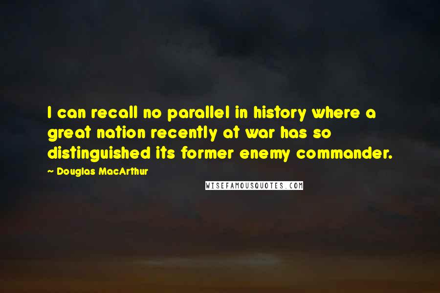 Douglas MacArthur quotes: I can recall no parallel in history where a great nation recently at war has so distinguished its former enemy commander.