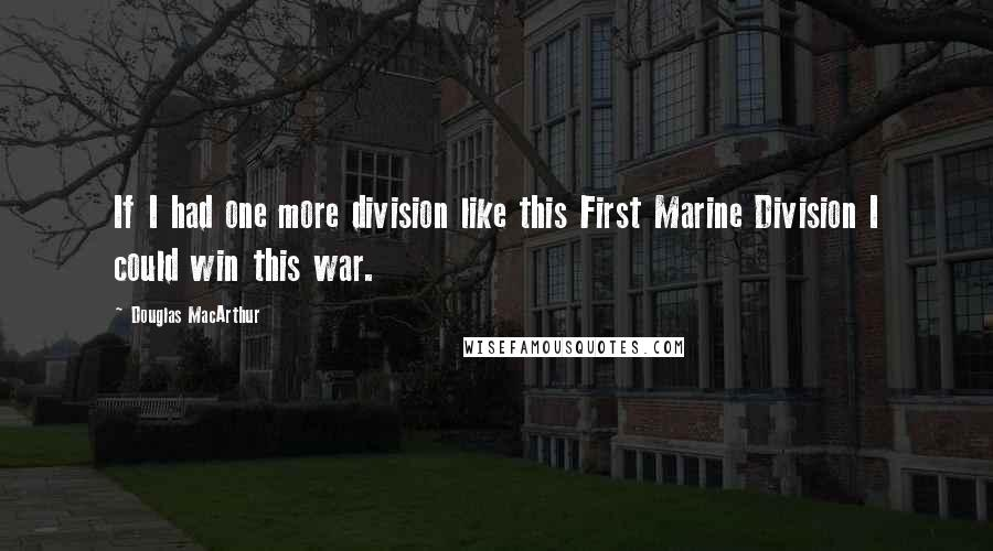 Douglas MacArthur quotes: If I had one more division like this First Marine Division I could win this war.