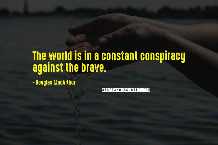 Douglas MacArthur quotes: The world is in a constant conspiracy against the brave.