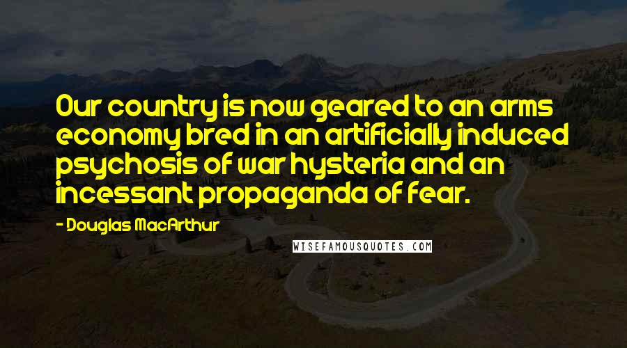 Douglas MacArthur quotes: Our country is now geared to an arms economy bred in an artificially induced psychosis of war hysteria and an incessant propaganda of fear.