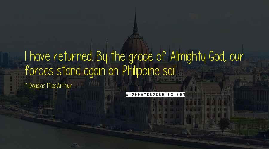 Douglas MacArthur quotes: I have returned. By the grace of Almighty God, our forces stand again on Philippine soil.