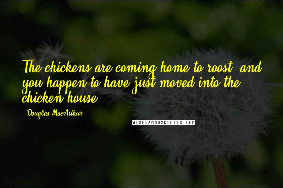 Douglas MacArthur quotes: The chickens are coming home to roost, and you happen to have just moved into the chicken house.