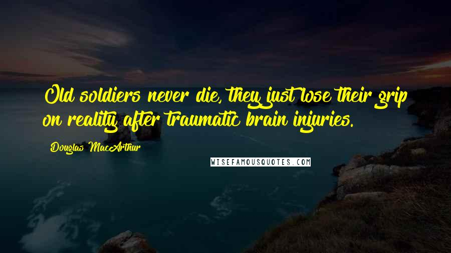 Douglas MacArthur quotes: Old soldiers never die, they just lose their grip on reality after traumatic brain injuries.