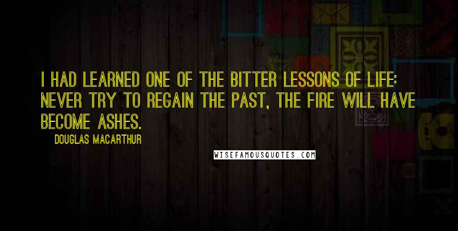 Douglas MacArthur quotes: I had learned one of the bitter lessons of life: never try to regain the past, the fire will have become ashes.