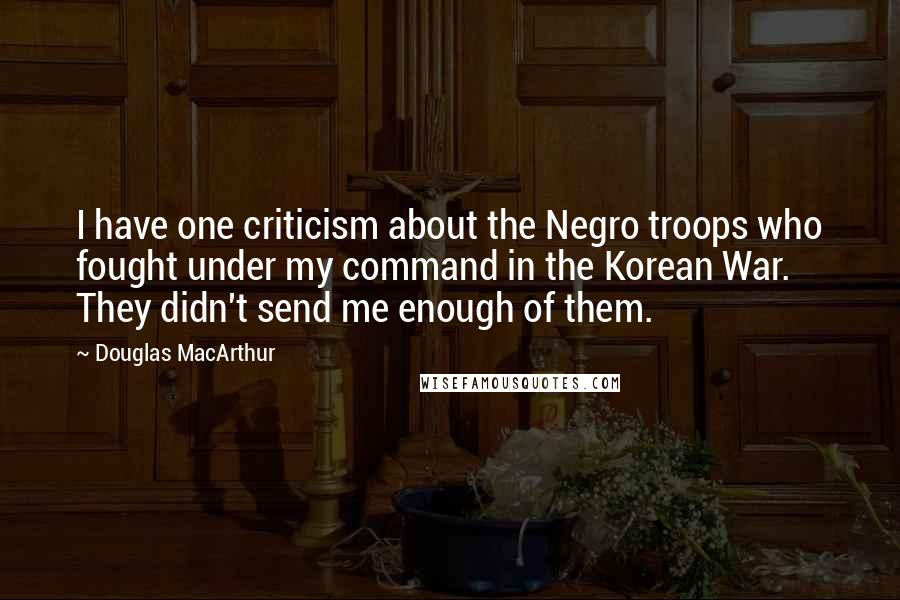 Douglas MacArthur quotes: I have one criticism about the Negro troops who fought under my command in the Korean War. They didn't send me enough of them.