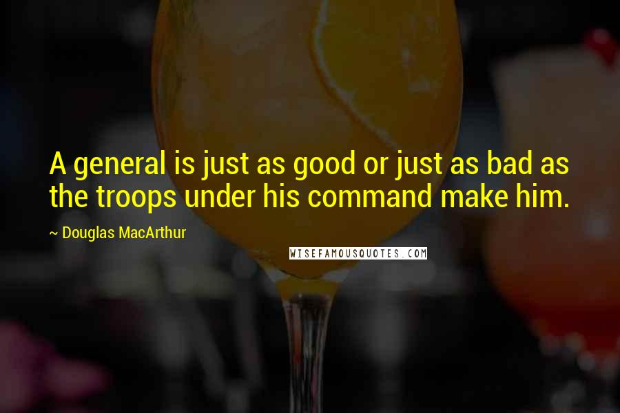 Douglas MacArthur quotes: A general is just as good or just as bad as the troops under his command make him.
