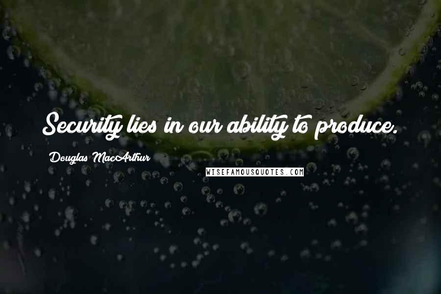 Douglas MacArthur quotes: Security lies in our ability to produce.