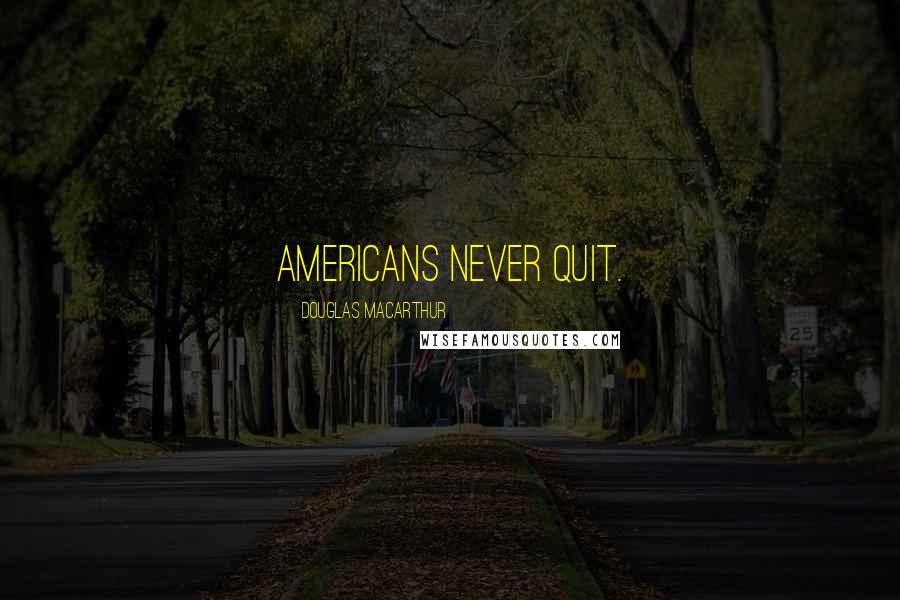 Douglas MacArthur quotes: Americans never quit.