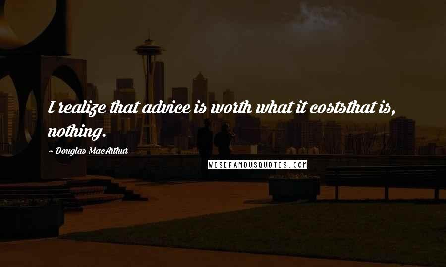 Douglas MacArthur quotes: I realize that advice is worth what it coststhat is, nothing.