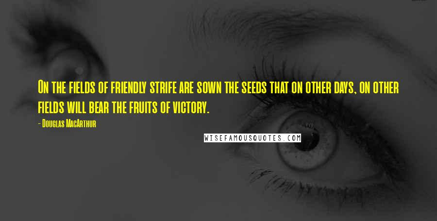 Douglas MacArthur quotes: On the fields of friendly strife are sown the seeds that on other days, on other fields will bear the fruits of victory.
