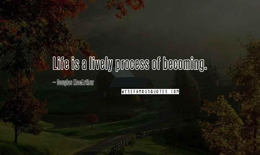 Douglas MacArthur quotes: Life is a lively process of becoming.