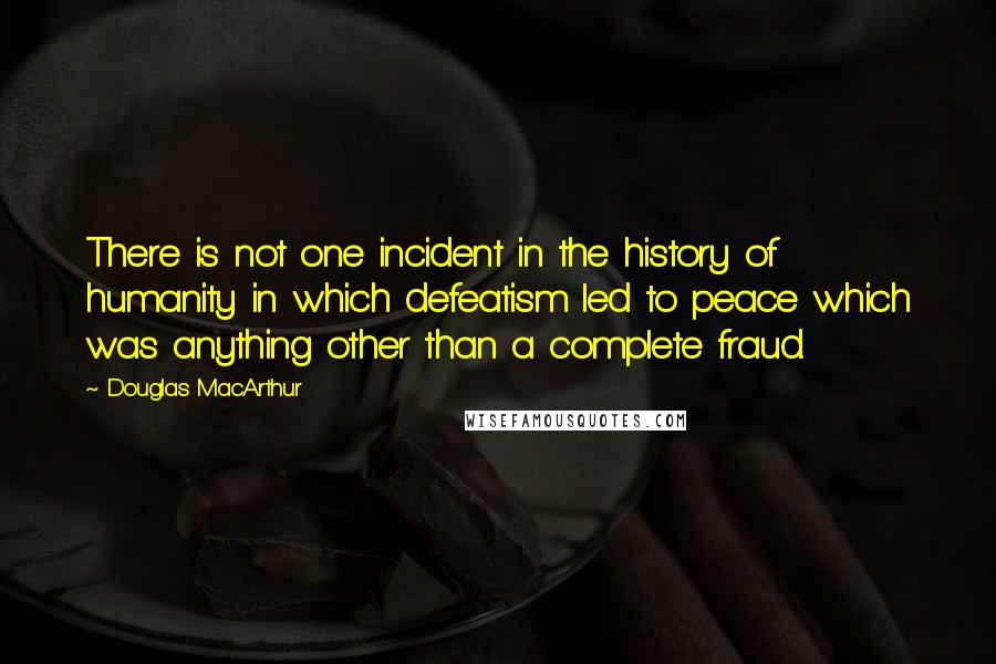 Douglas MacArthur quotes: There is not one incident in the history of humanity in which defeatism led to peace which was anything other than a complete fraud.