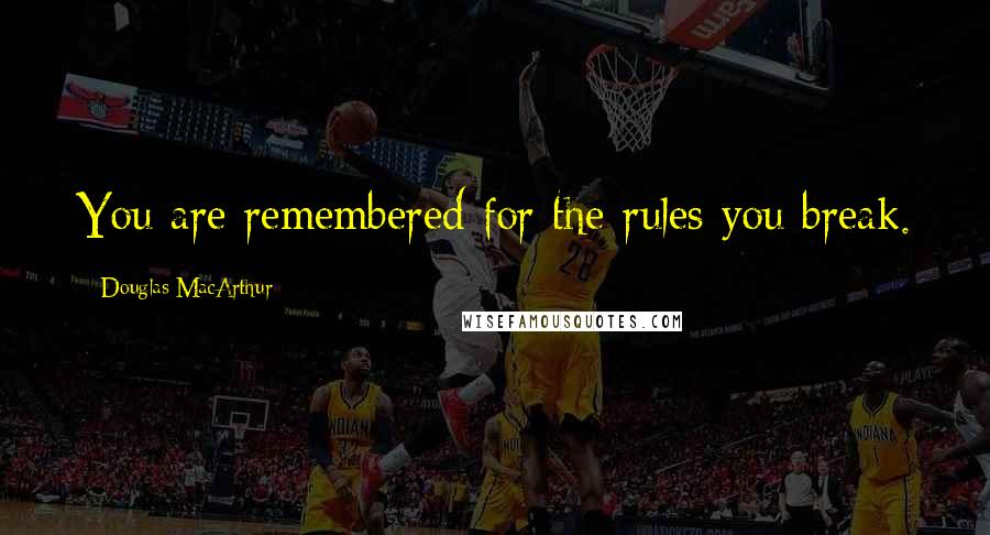 Douglas MacArthur quotes: You are remembered for the rules you break.