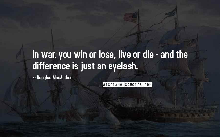 Douglas MacArthur quotes: In war, you win or lose, live or die - and the difference is just an eyelash.