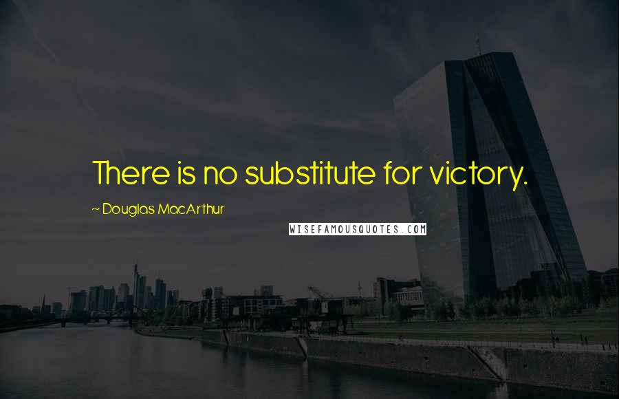 Douglas MacArthur quotes: There is no substitute for victory.