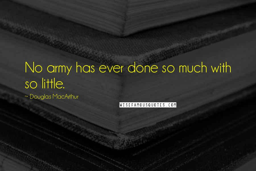 Douglas MacArthur quotes: No army has ever done so much with so little.