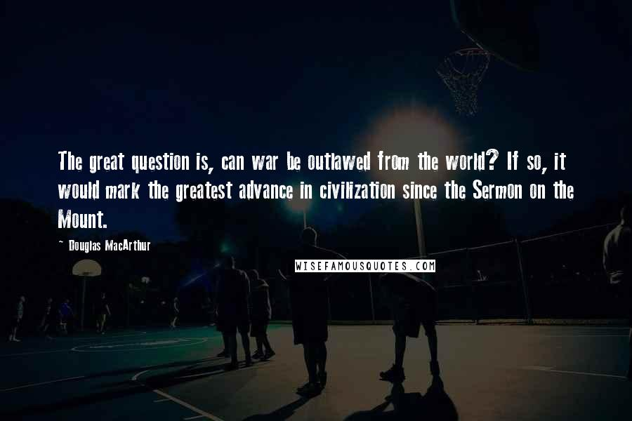 Douglas MacArthur quotes: The great question is, can war be outlawed from the world? If so, it would mark the greatest advance in civilization since the Sermon on the Mount.