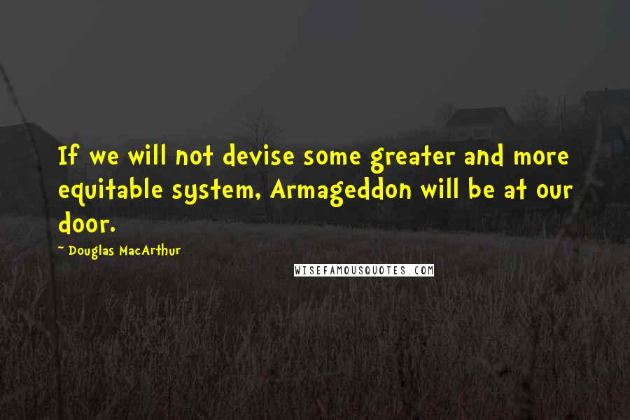 Douglas MacArthur quotes: If we will not devise some greater and more equitable system, Armageddon will be at our door.