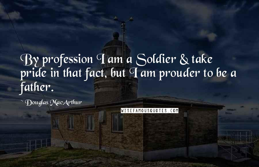 Douglas MacArthur quotes: By profession I am a Soldier & take pride in that fact, but I am prouder to be a father.