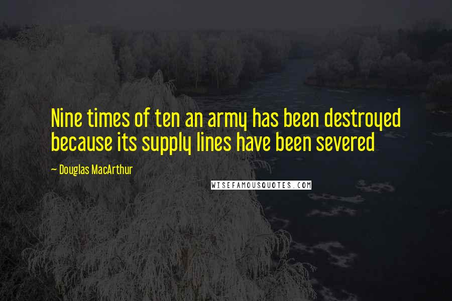 Douglas MacArthur quotes: Nine times of ten an army has been destroyed because its supply lines have been severed