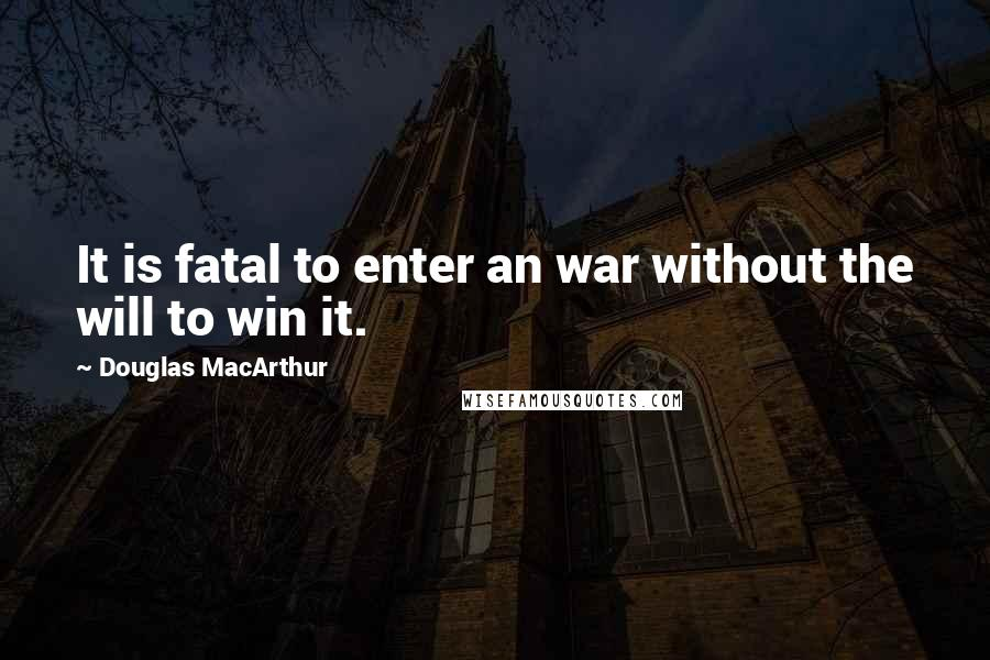Douglas MacArthur quotes: It is fatal to enter an war without the will to win it.