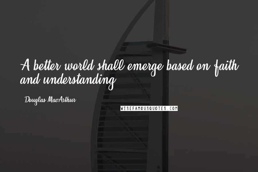 Douglas MacArthur quotes: A better world shall emerge based on faith and understanding.
