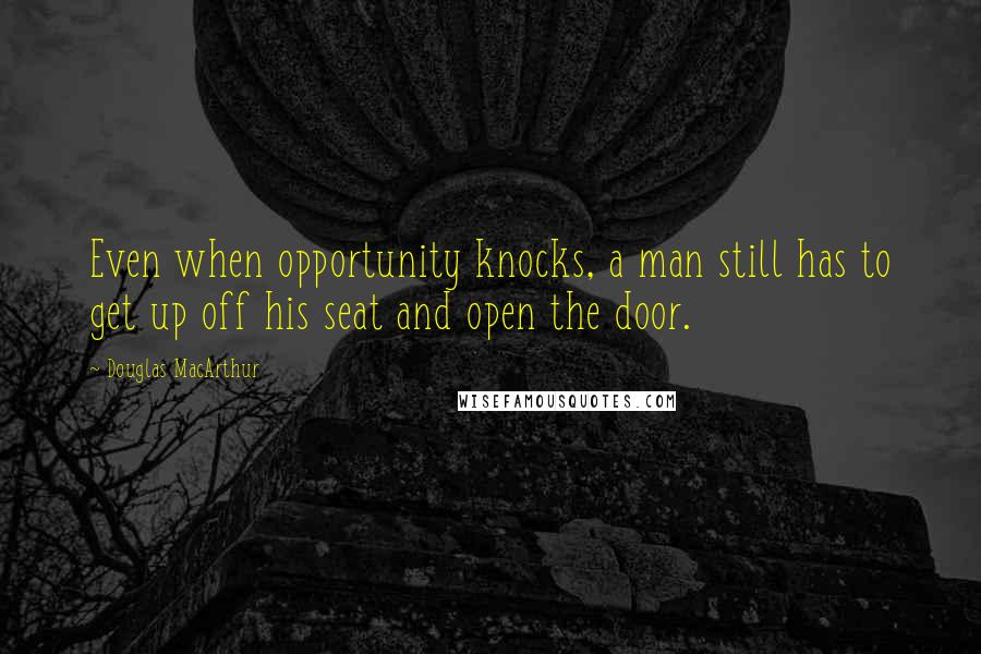 Douglas MacArthur quotes: Even when opportunity knocks, a man still has to get up off his seat and open the door.