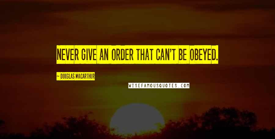 Douglas MacArthur quotes: Never give an order that can't be obeyed.