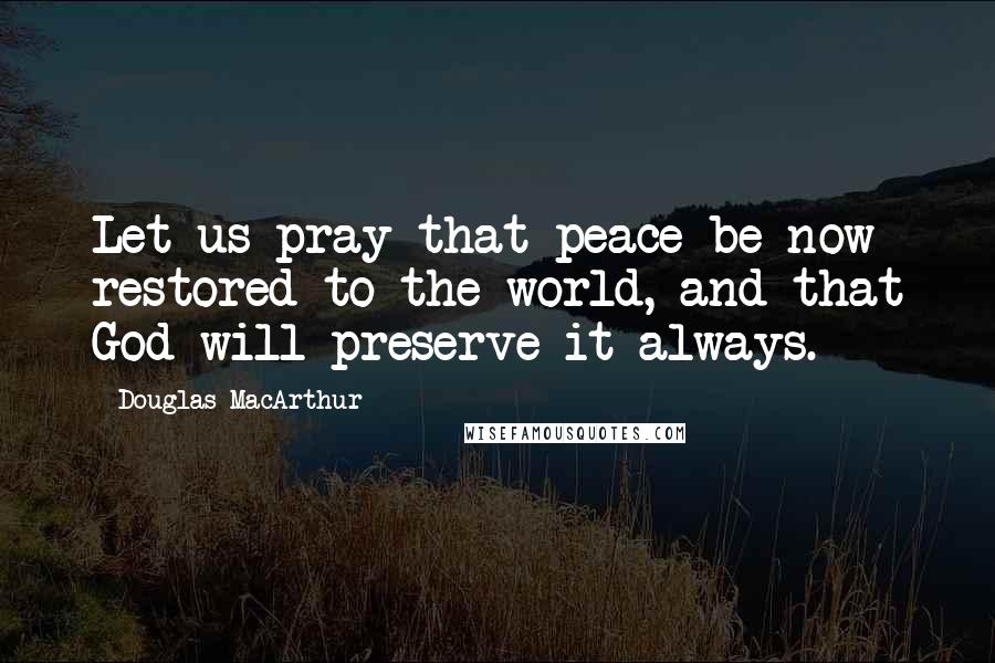 Douglas MacArthur quotes: Let us pray that peace be now restored to the world, and that God will preserve it always.
