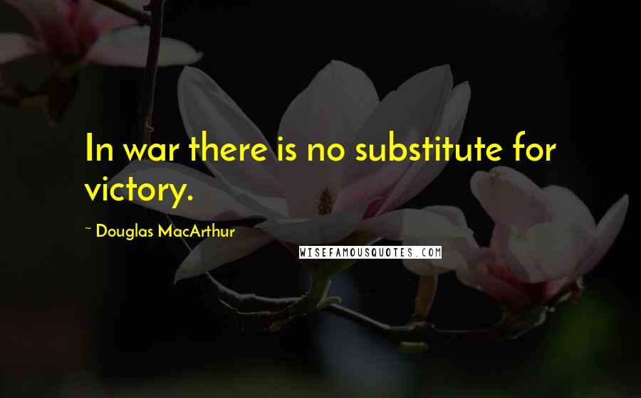 Douglas MacArthur quotes: In war there is no substitute for victory.