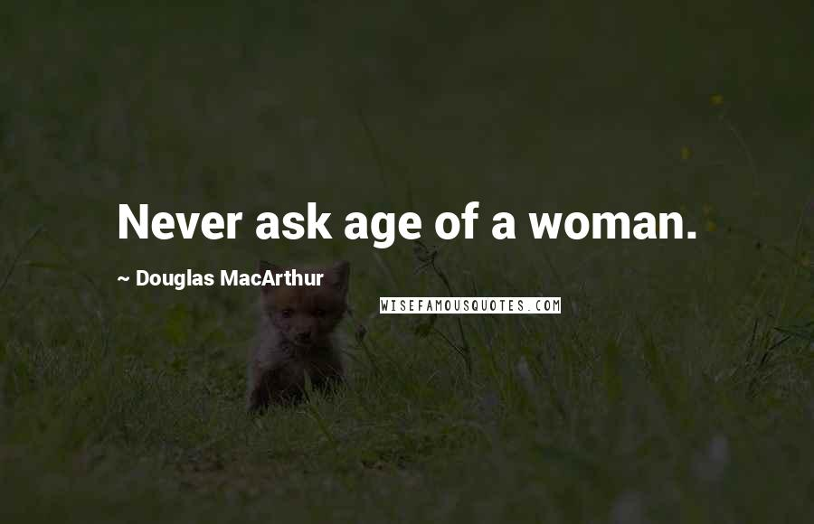 Douglas MacArthur quotes: Never ask age of a woman.