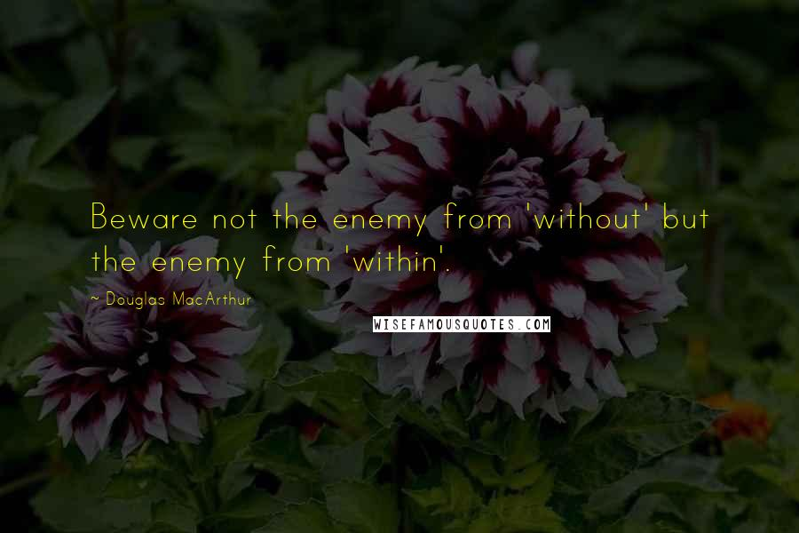 Douglas MacArthur quotes: Beware not the enemy from 'without' but the enemy from 'within'.